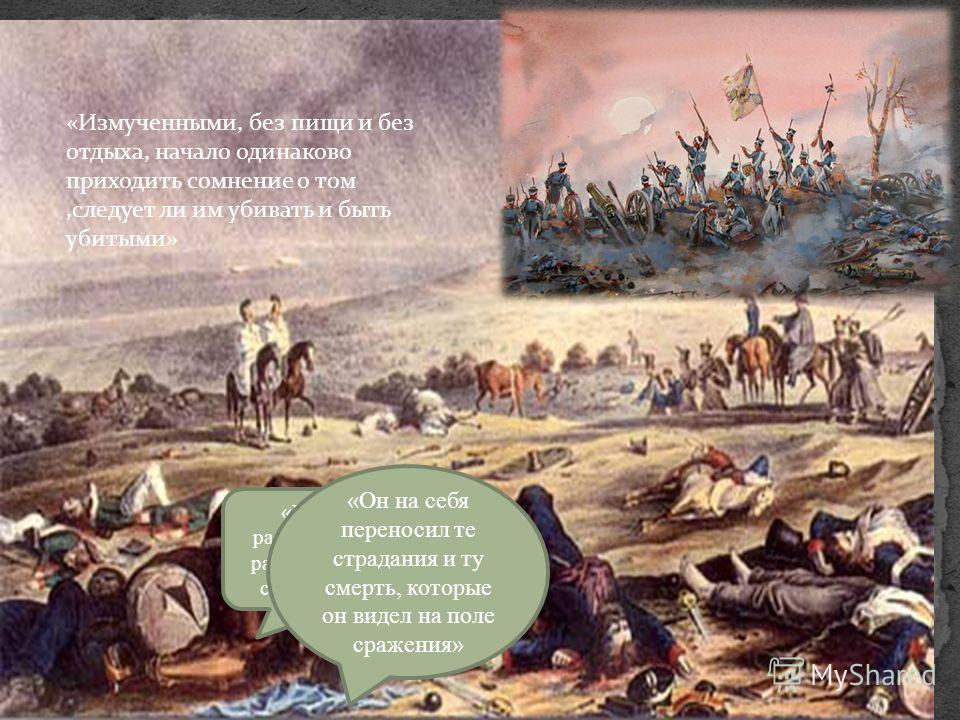 «Наполеон любил рассматривать убитых и раненых, испытывая тем свою душевную силу» «Он на себя переносил те страдания и ту смерть, которые он видел на поле сражения» «Измученными, без пищи и без отдыха, начало одинаково приходить сомнение о том,следуе