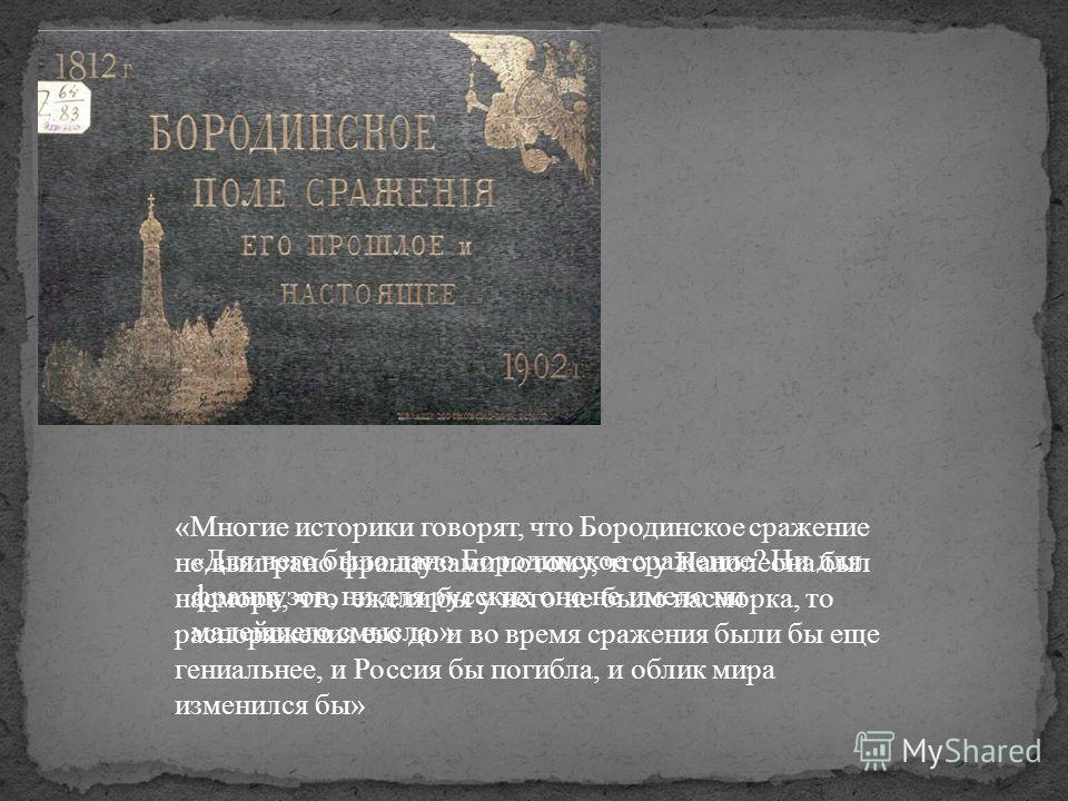 «Многие историки говорят, что Бородинское сражение не выиграно французами потому, что у Наполеона был насморк, что ежели бы у него не было насморка, то распоряжения его до и во время сражения были бы еще гениальнее, и Россия бы погибла, и облик мира