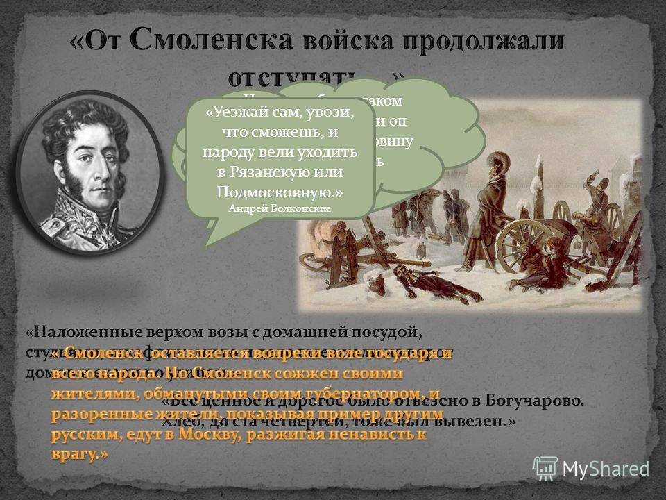 « Смоленск сдают. Лысые горы будут заняты неприятелем через неделю. Уезжайте сейчас в Москву.» Андрей Болконский «Наполеон был в таком мешке, как никогда, и он бы мог потерять половину армии, но не взять Смоленска» «Уезжай сам, увози, что сможешь, и