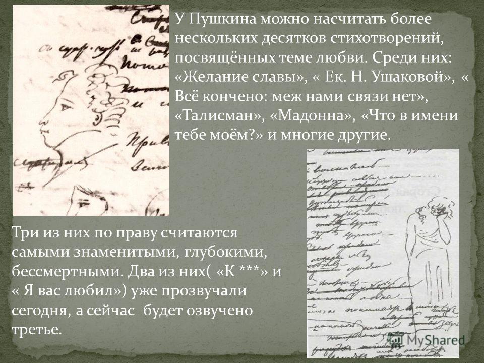 У Пушкина можно насчитать более нескольких десятков стихотворений, посвящённых теме любви. Среди них: «Желание славы», « Ек. Н. Ушаковой», « Всё кончено: меж нами связи нет», «Талисман», «Мадонна», «Что в имени тебе моём?» и многие другие. Три из них