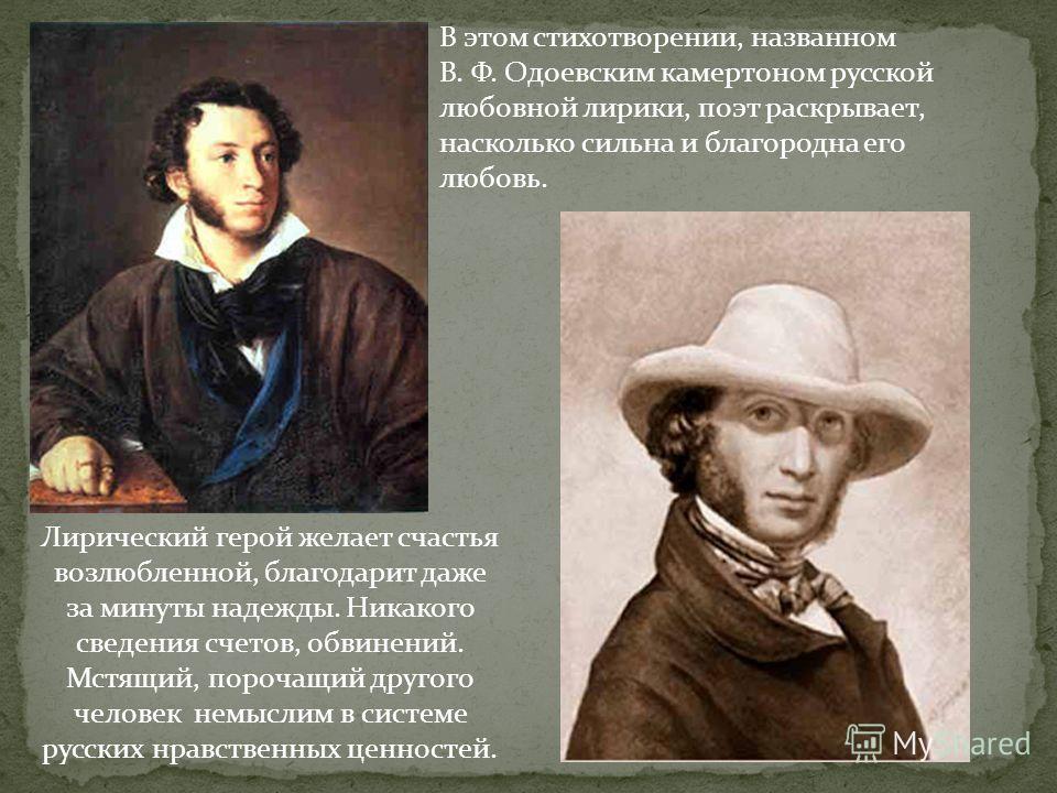 В этом стихотворении, названном В. Ф. Одоевским камертоном русской любовной лирики, поэт раскрывает, насколько сильна и благородна его любовь. Лирический герой желает счастья возлюбленной, благодарит даже за минуты надежды. Никакого сведения счетов,