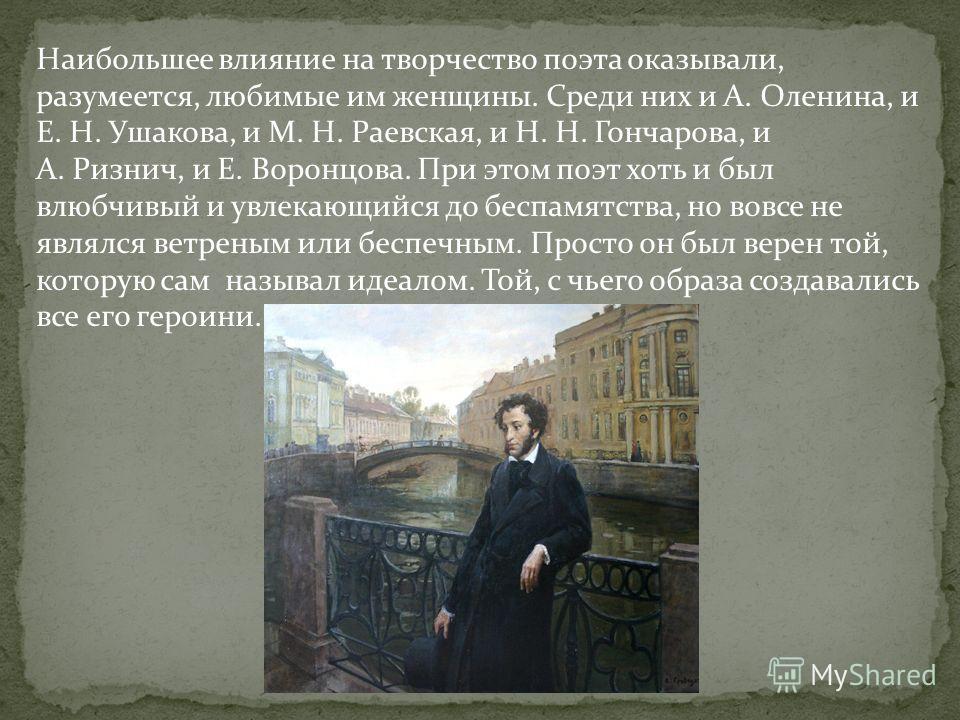 Наибольшее влияние на творчество поэта оказывали, разумеется, любимые им женщины. Среди них и А. Оленина, и Е. Н. Ушакова, и М. Н. Раевская, и Н. Н. Гончарова, и А. Ризнич, и Е. Воронцова. При этом поэт хоть и был влюбчивый и увлекающийся до беспамят