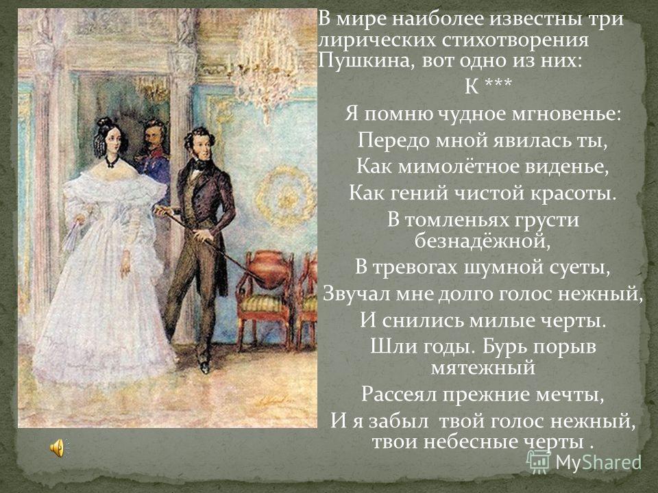 В мире наиболее известны три лирических стихотворения Пушкина, вот одно из них: К *** Я помню чудное мгновенье: Передо мной явилась ты, Как мимолётное виденье, Как гений чистой красоты. В томленьях грусти безнадёжной, В тревогах шумной суеты, Звучал