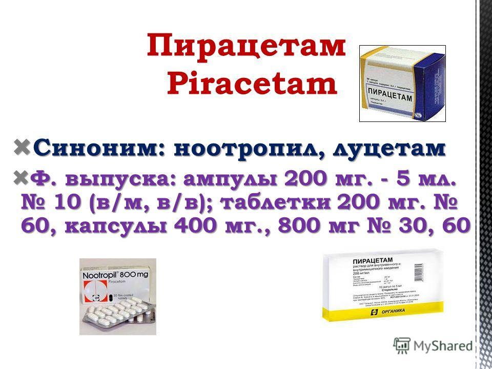 Синоним: ноотропил, луцетам Синоним: ноотропил, луцетам Ф. выпуска: ампулы 200 мг. - 5 мл. 10 (в/м, в/в); таблетки 200 мг. 60, капсулы 400 мг., 800 мг 30, 60 Ф. выпуска: ампулы 200 мг. - 5 мл. 10 (в/м, в/в); таблетки 200 мг. 60, капсулы 400 мг., 800