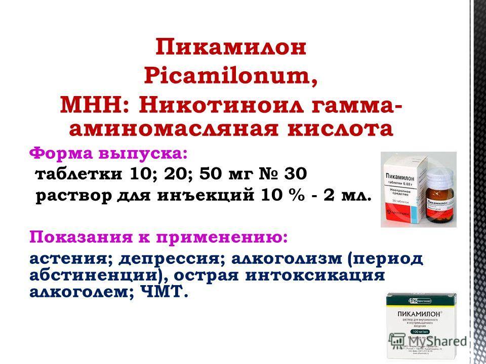 Пикамилон Picamilonum, МНН: Никотиноил гамма- аминомасляная кислота Форма выпуска: таблетки 10; 20; 50 мг 30 раствор для инъекций 10 % - 2 мл. Показания к применению: астения; депрессия; алкоголизм (период абстиненции), острая интоксикация алкоголем;