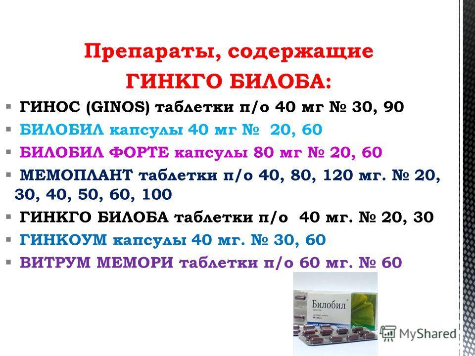Препараты, содержащие ГИНКГО БИЛОБА: ГИНОС (GINOS) таблетки п/о 40 мг 30, 90 БИЛОБИЛ капсулы 40 мг 20, 60 БИЛОБИЛ ФОРТЕ капсулы 80 мг 20, 60 МЕМОПЛАНТ таблетки п/о 40, 80, 120 мг. 20, 30, 40, 50, 60, 100 ГИНКГО БИЛОБА таблетки п/о 40 мг. 20, 30 ГИНКО