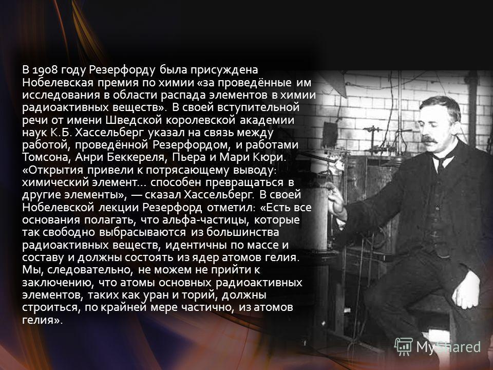 В 1908 году Резерфорду была присуждена Нобелевская премия по химии «за проведённые им исследования в области распада элементов в химии радиоактивных веществ». В своей вступительной речи от имени Шведской королевской академии наук К.Б. Хассельберг ука