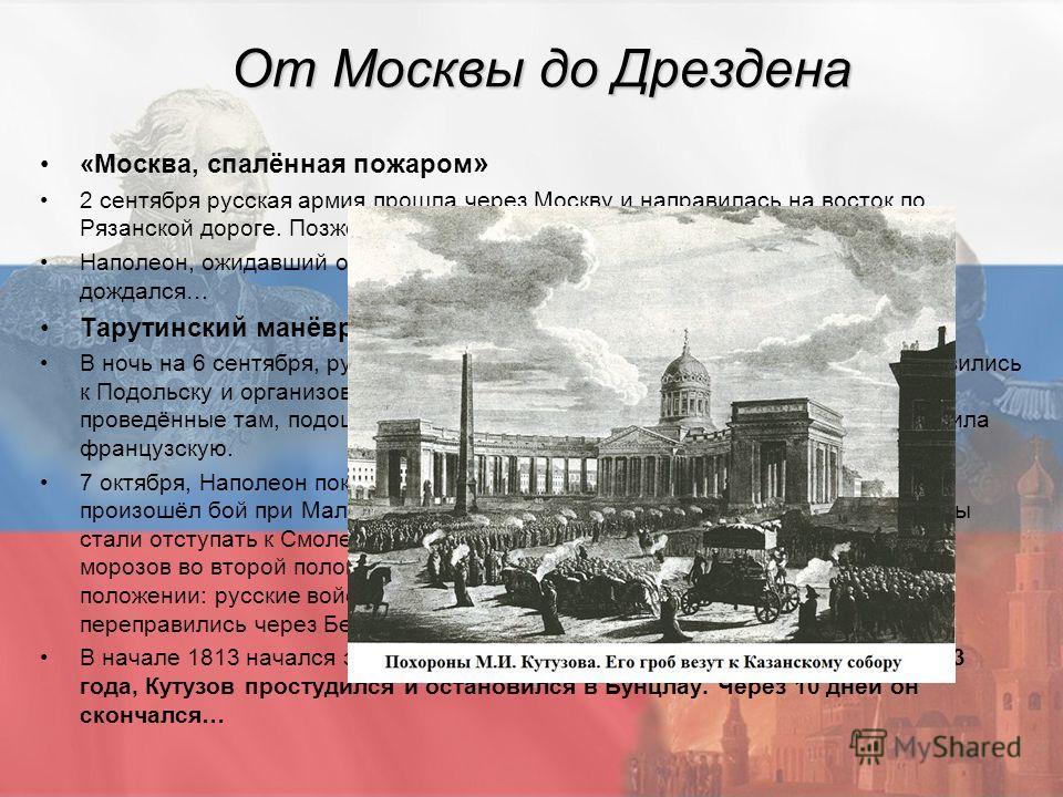 От Москвы до Дрездена «Москва, спалённая пожаром » 2 сентября русская армия прошла через Москву и направилась на восток по Рязанской дороге. Позже отдали приказ сжечь город. Наполеон, ожидавший от русских переговоров и мирных договоров, так и не дожд
