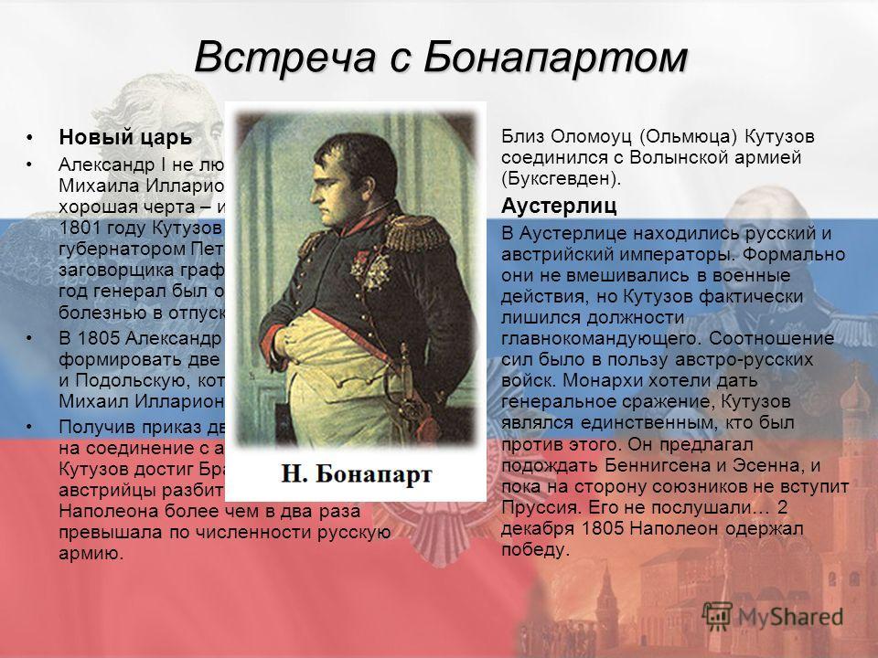 Встреча с Бонапартом Новый царь Александр I не любил Кутузова. Но у Михаила Илларионовича была хорошая черта – исполнительность. В 1801 году Кутузов назначен военным губернатором Петербурга, вместо заговорщика графа Палена, но через год генерал был о