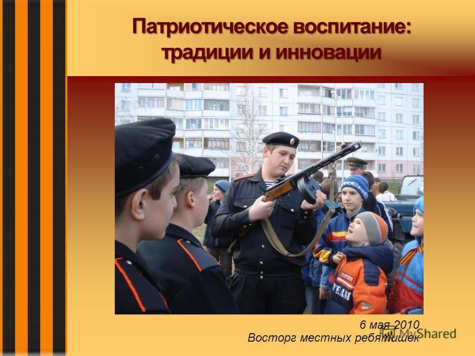 Патриотическое воспитание: традиции и инновации 6 мая 2010 Восторг местных ребятишек