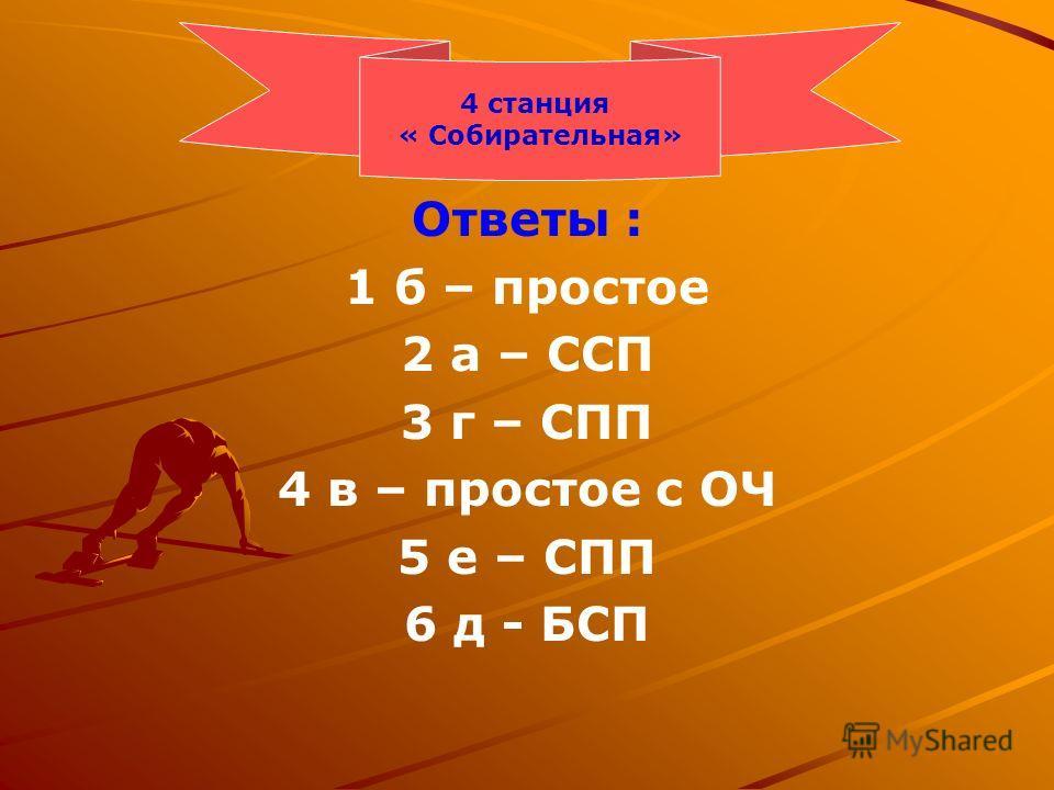 Ответы : 1 б – простое 2 а – ССП 3 г – СПП 4 в – простое с ОЧ 5 е – СПП 6 д - БСП 4 станция « Собирательная»