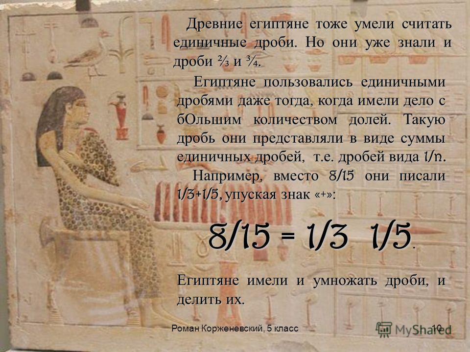 Роман Корженевский, 5 класс10 Древние египтяне тоже умели считать единичные дроби. Но они уже знали и дроби и ¾. Египтяне пользовались единичными дробями даже тогда, когда имели дело с бОльшим количеством долей. Такую дробь они представляли в виде су