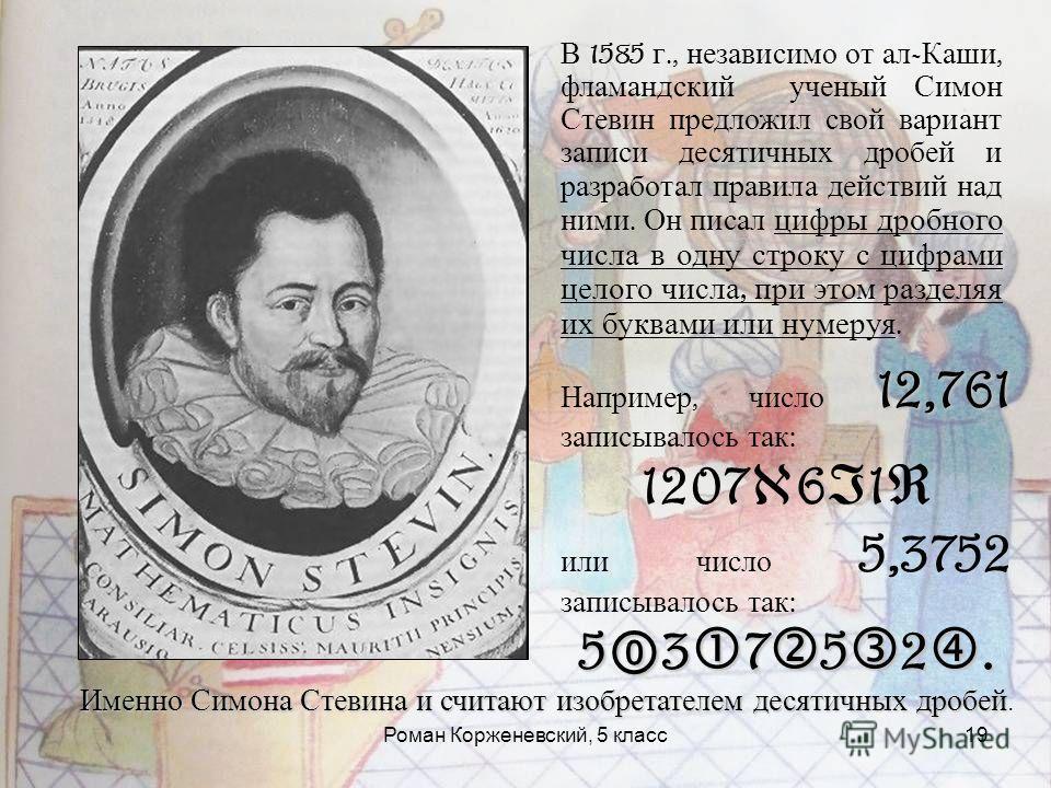 Роман Корженевский, 5 класс19 В 1585 г., независимо от ал - Каши, фламандский ученый Симон Стевин предложил свой вариант записи десятичных дробей и разработал правила действий над ними. Он писал цифры дробного числа в одну строку с цифрами целого чис