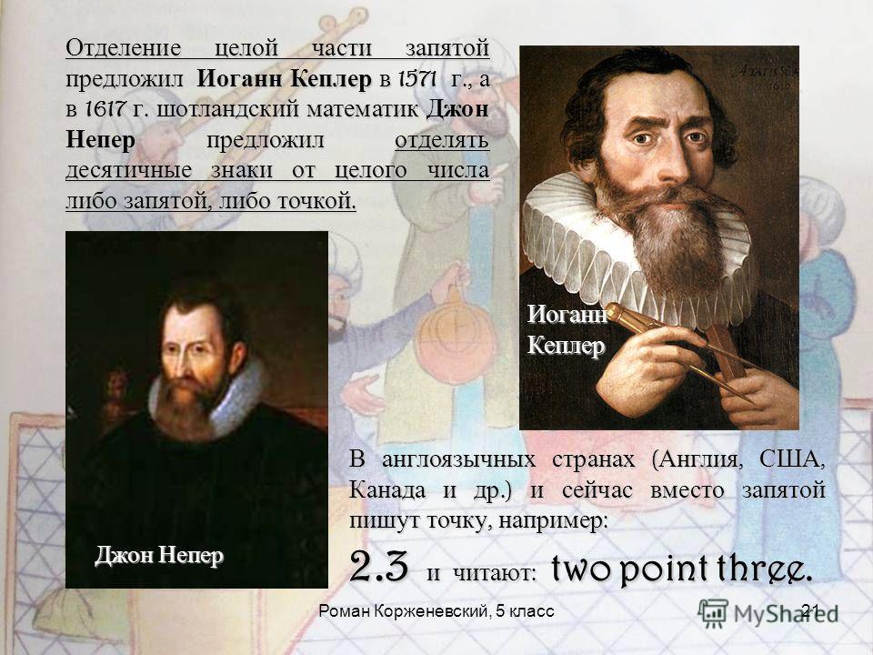 Роман Корженевский, 5 класс21 Отделение целой части запятой предложил Иоганн Кеплер в 1571 г., а в 1617 г. шотландский математик Джон Непер предложил отделять десятичные знаки от целого числа либо запятой, либо точкой. В англоязычных странах ( Англия