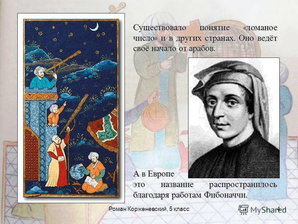 Роман Корженевский, 5 класс4 Существовало понятие « ломаное число » и в других странах. Оно ведёт своё начало от арабов. А в Европе это название распространилось благодаря работам Фибоначчи.