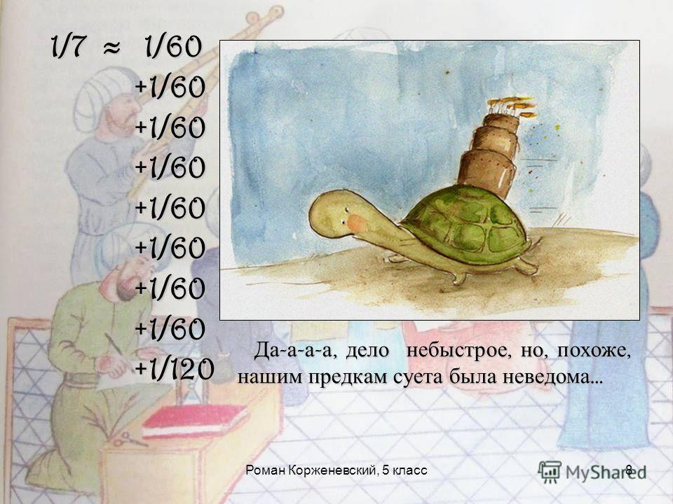 Роман Корженевский, 5 класс8 1/7 1/60 +1/60 +1/60 +1/120 +1/120 Да - а - а - а, дело небыстрое, но, похоже, нашим предкам суета была неведома … Да - а - а - а, дело небыстрое, но, похоже, нашим предкам суета была неведома …