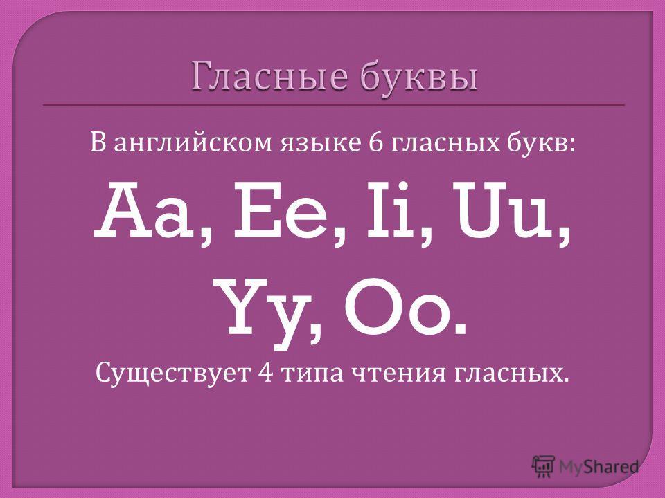В английском языке 6 гласных букв : Aa, Ee, Ii, Uu, Yy, Oo. Существует 4 типа чтения гласных.