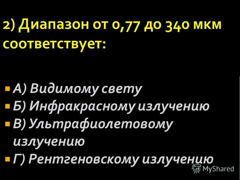 А) Видимому свету Б) Инфракрасному излучению В) Ультрафиолетовому излучению Г) Рентгеновскому излучению