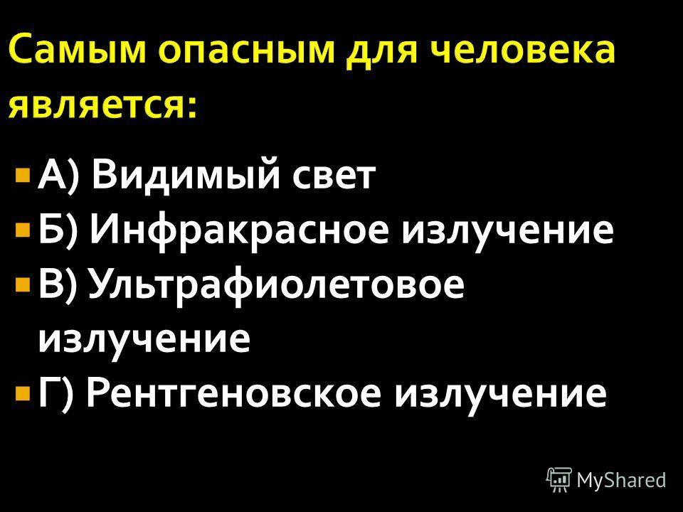 А) Видимый свет Б) Инфракрасное излучение В) Ультрафиолетовое излучение Г) Рентгеновское излучение