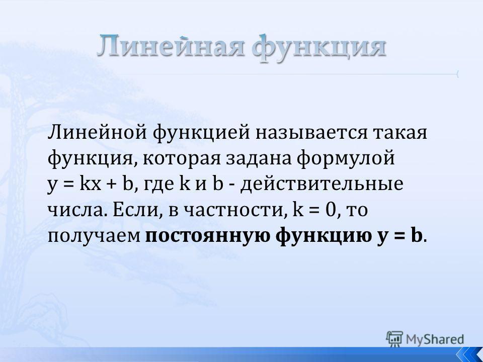 Линейной функцией называется такая функция, которая задана формулой y = kx + b, где k и b - действительные числа. Если, в частности, k = 0, то получаем постоянную функцию у = b.