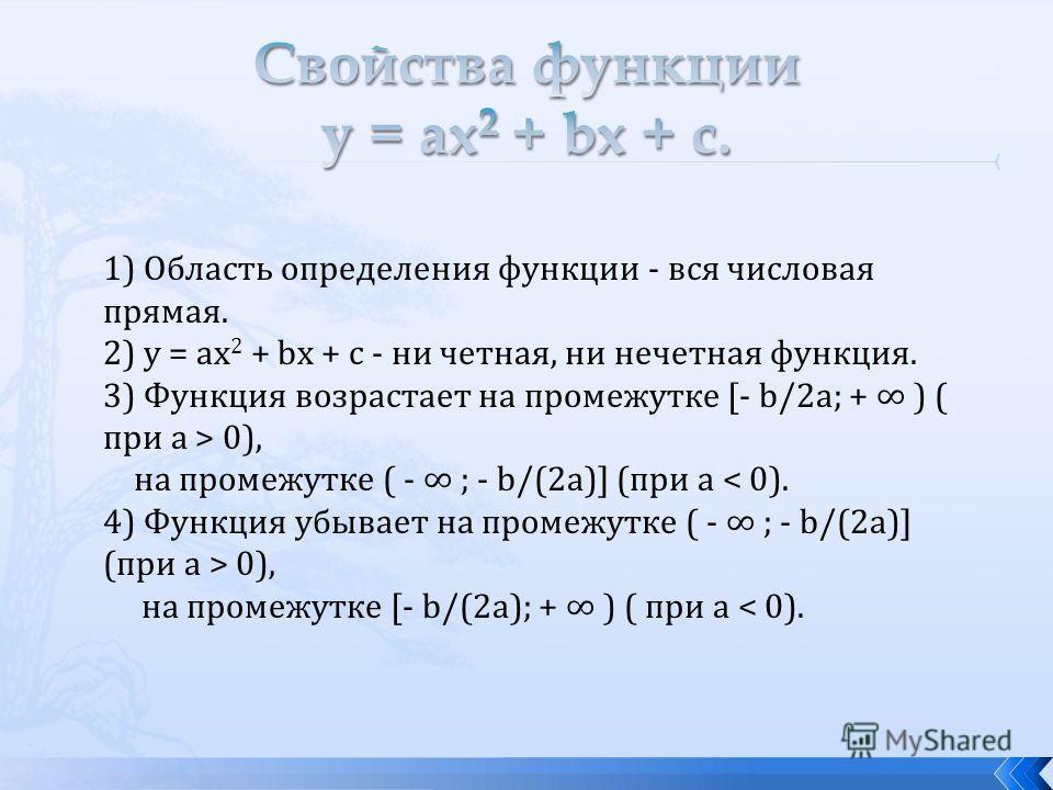1) Область определения функции - вся числовая прямая. 2) у = аx 2 + bх + с - ни четная, ни нечетная функция. 3) Функция возрастает на промежутке [- b/2a; + ) ( при а > 0), на промежутке ( - ; - b/(2a)] (при а 0), на промежутке [- b/(2a); + ) ( при а