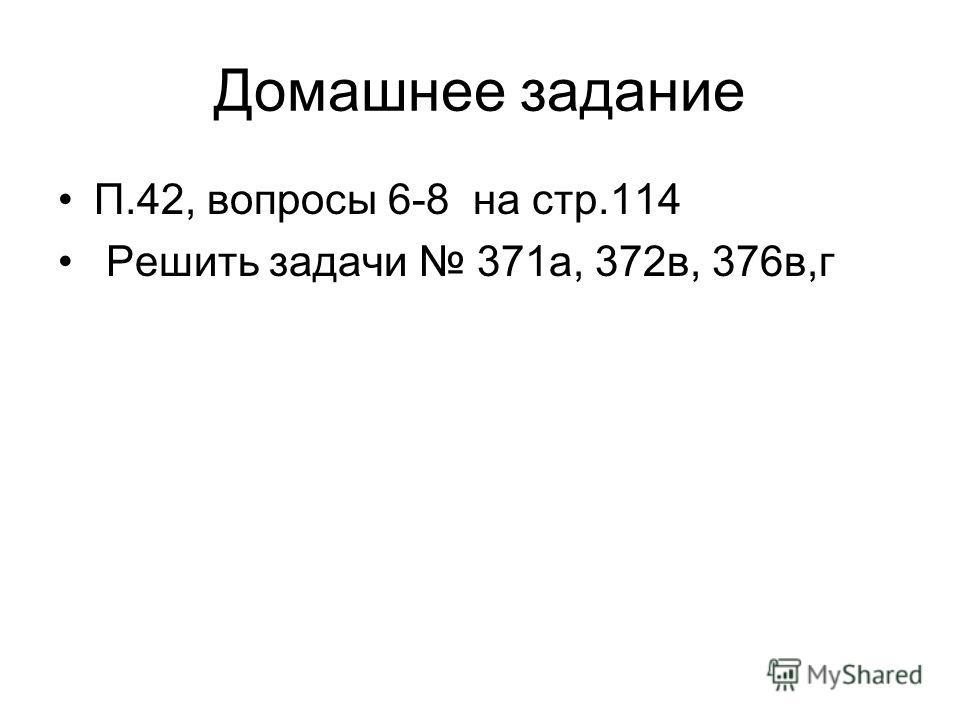 Домашнее задание П.42, вопросы 6-8 на стр.114 Решить задачи 371а, 372в, 376в,г