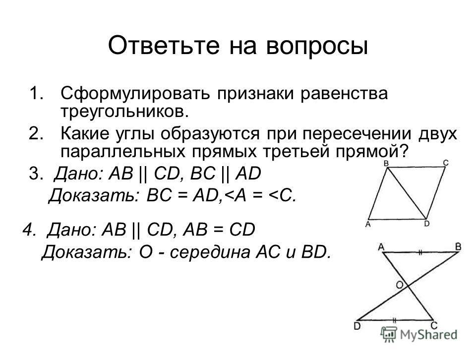Ответьте на вопросы 1.Сформулировать признаки равенства треугольников. 2.Какие углы образуются при пересечении двух параллельных прямых третьей прямой? 3. Дано: АВ || CD, ВС || AD Доказать: ВС = AD,