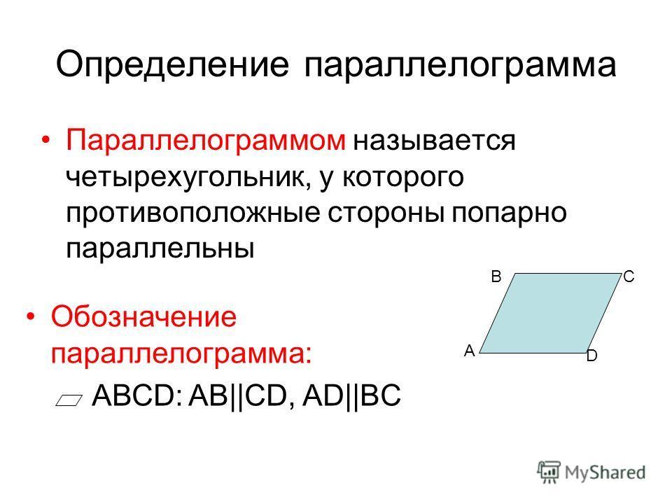 Обозначение параллелограмма: АВСD: AB||CD, AD||BC Определение параллелограмма Параллелограммом называется четырехугольник, у которого противоположные стороны попарно параллельны А CB D