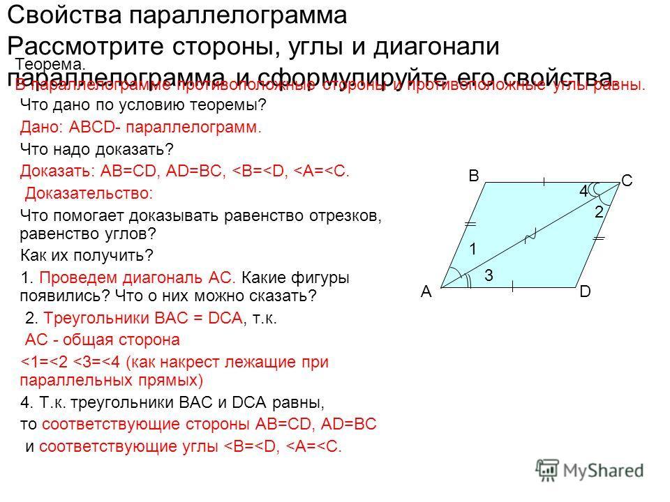 A B C D Свойства параллелограмма Рассмотрите стороны, углы и диагонали параллелограмма и сформулируйте его свойства. Что дано по условию теоремы? Дано: ABCD- параллелограмм. Что надо доказать? Доказать: АВ=СD, AD=BC,
