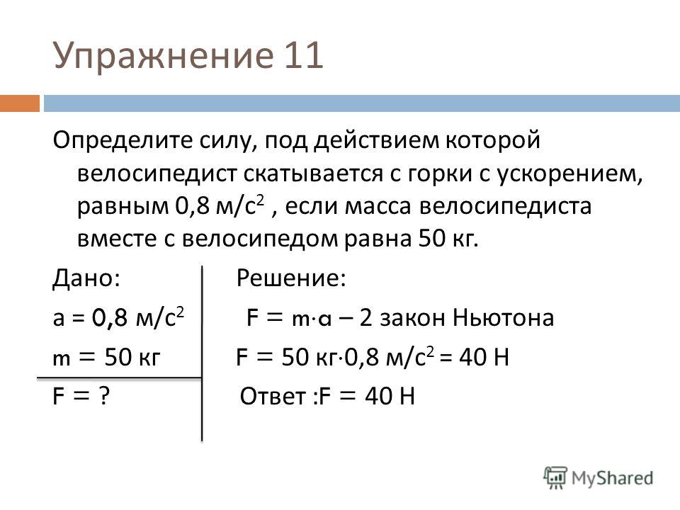 Упражнение 11 Определите силу, под действием которой велосипедист скатывается с горки с ускорением, равным 0,8 м / с 2, если масса велосипедиста вместе с велосипедом равна 50 кг. Дано : Решение : а = 0,8 м / с 2 F = m a – 2 закон Ньютона m = 50 кг F