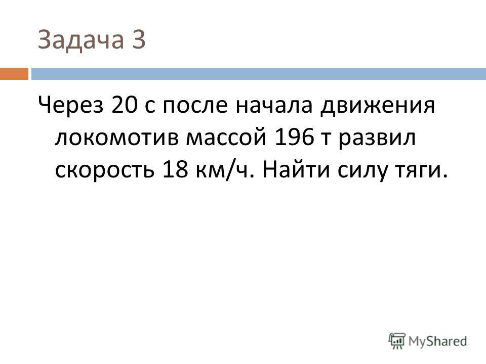 Задача 3 Через 20 с после начала движения локомотив массой 196 т развил скорость 18 км / ч. Найти силу тяги.