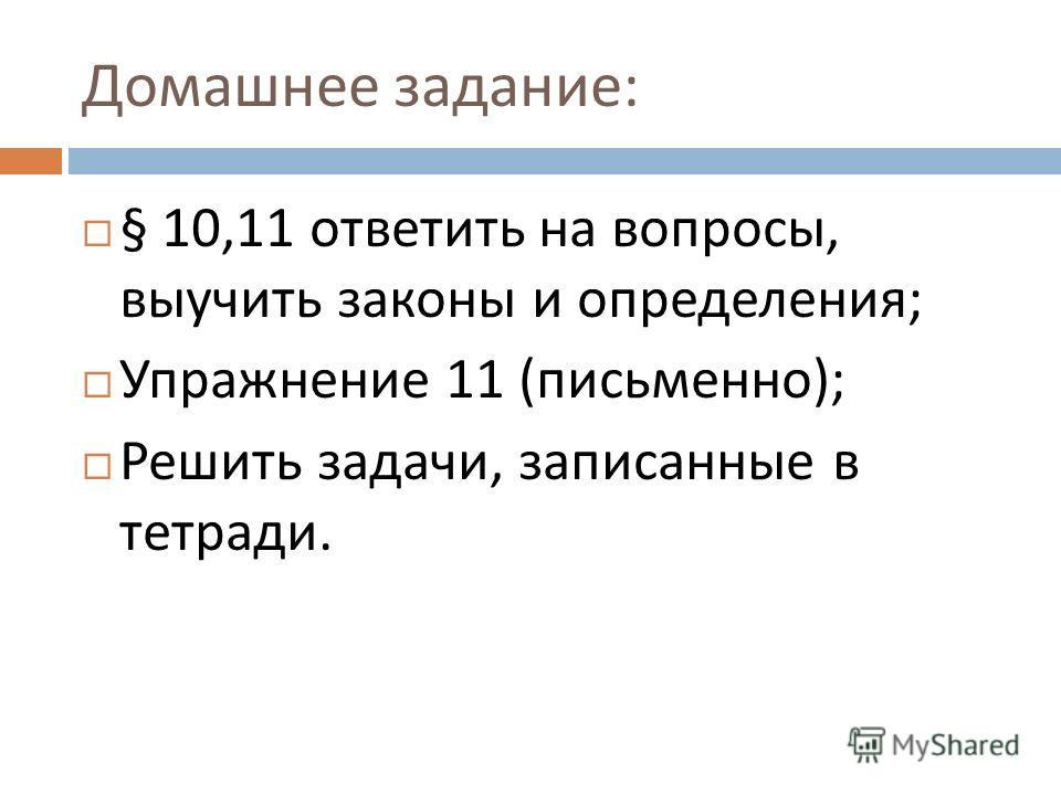 Домашнее задание : § 10,11 ответить на вопросы, выучить законы и определения ; Упражнение 11 ( письменно ); Решить задачи, записанные в тетради.