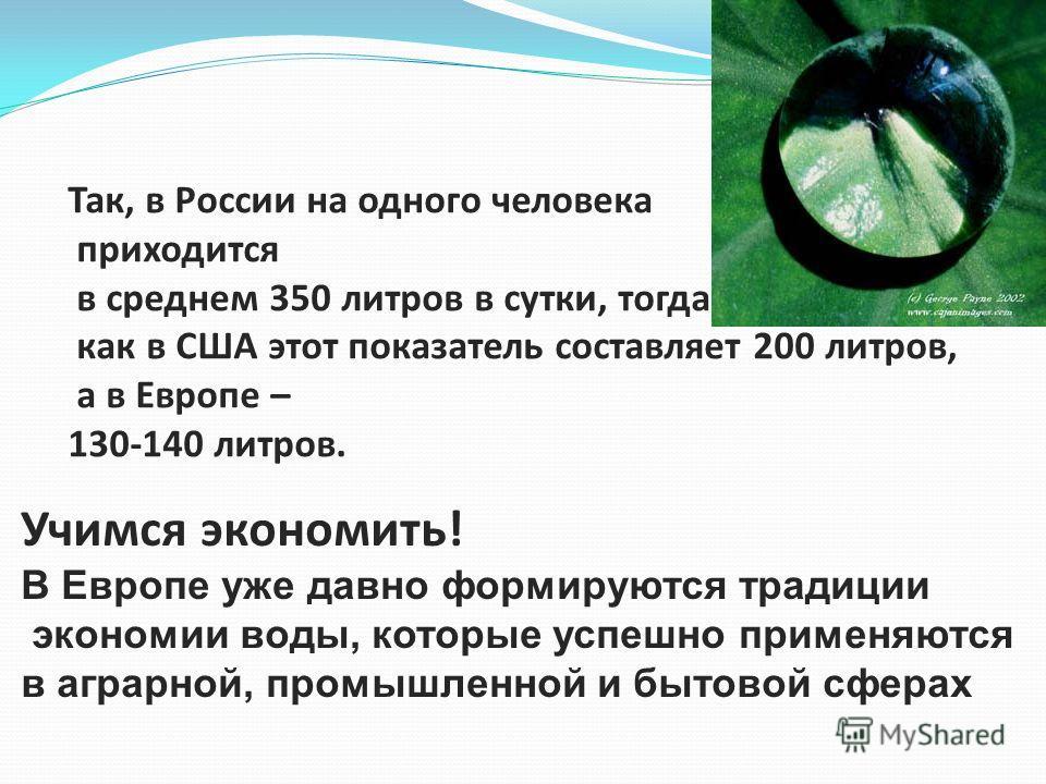 Так, в России на одного человека приходится в среднем 350 литров в сутки, тогда как в США этот показатель составляет 200 литров, а в Европе – 130-140 литров. Учимся экономить! В Европе уже давно формируются традиции экономии воды, которые успешно при