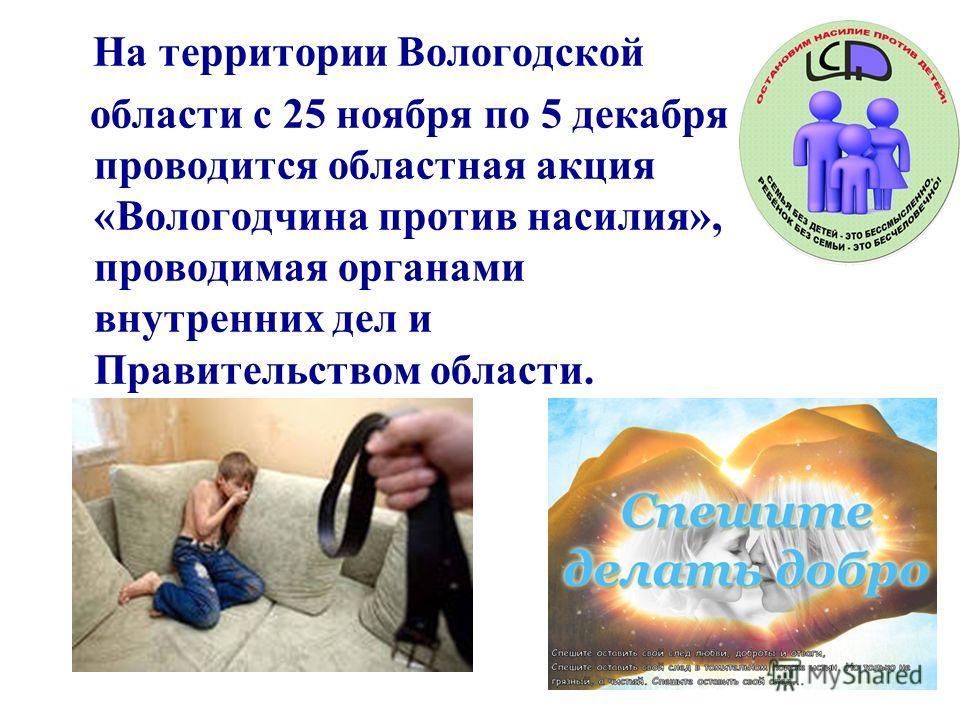 На территории Вологодской области с 25 ноября по 5 декабря проводится областная акция «Вологодчина против насилия», проводимая органами внутренних дел и Правительством области.