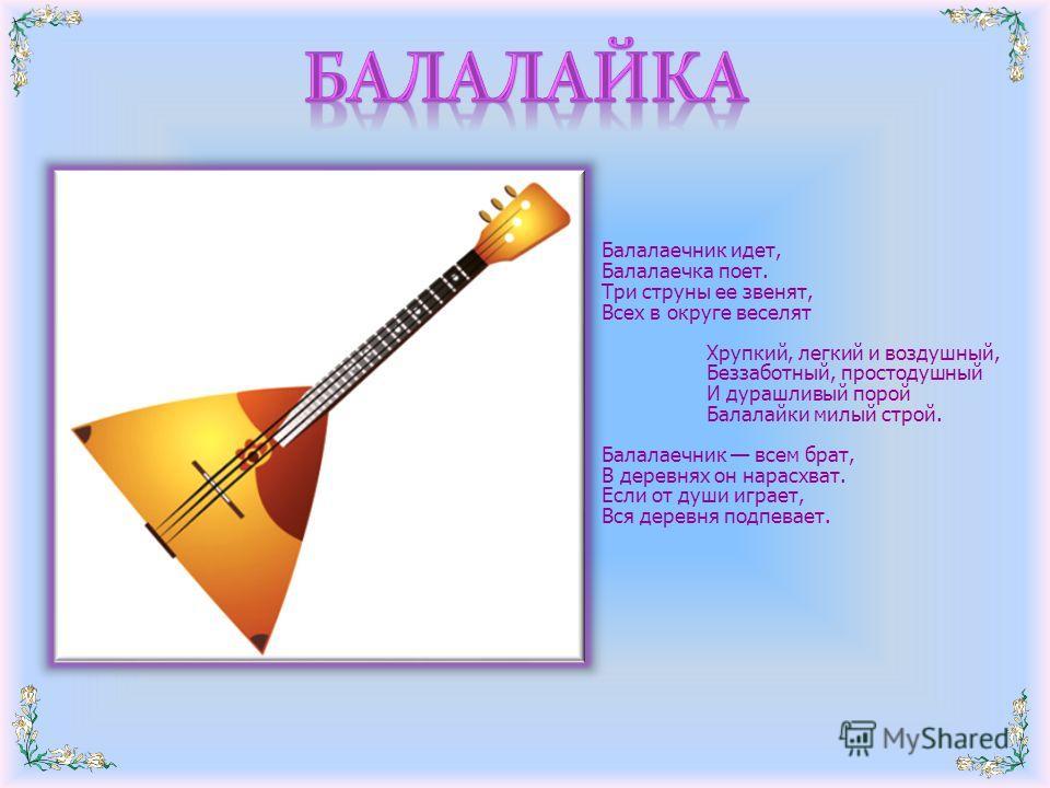 Балалаечник идет, Балалаечка поет. Три струны ее звенят, Всех в округе веселят Хрупкий, легкий и воздушный, Беззаботный, простодушный И дурашливый порой Балалайки милый строй. Балалаечник всем брат, В деревнях он нарасхват. Если от души играет, Вся д