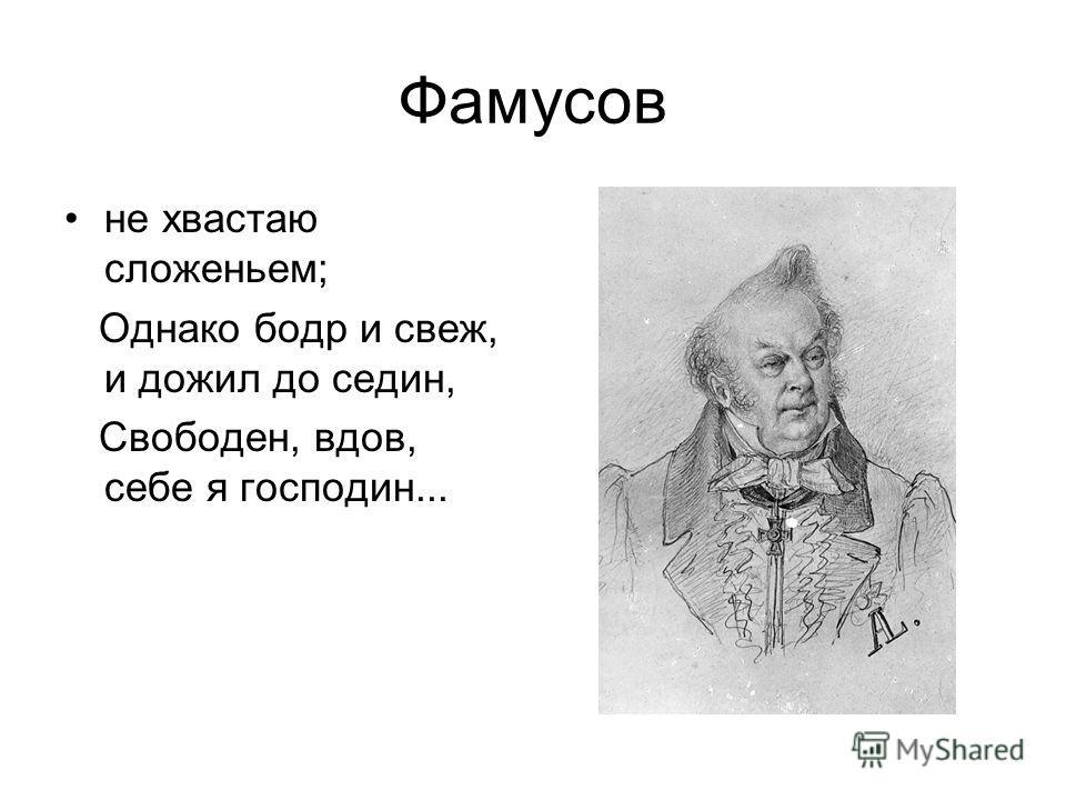 Фамусов не хвастаю сложеньем; Однако бодр и свеж, и дожил до седин, Свободен, вдов, себе я господин...
