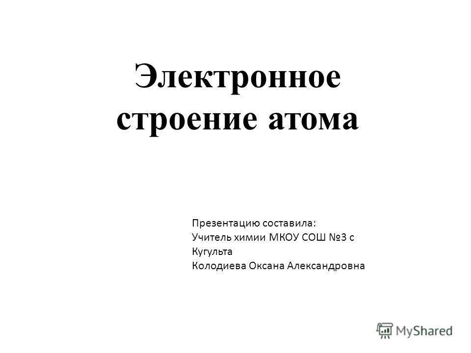 Электронное строение атома Презентацию составила: Учитель химии МКОУ СОШ 3 с Кугульта Колодиева Оксана Александровна