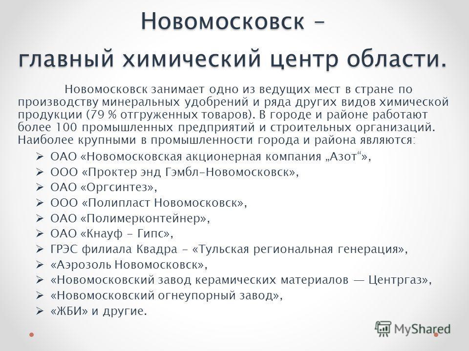 Новомосковск – главный химический центр области. Новомосковск занимает одно из ведущих мест в стране по производству минеральных удобрений и ряда других видов химической продукции (79 % отгруженных товаров). В городе и районе работают более 100 промы