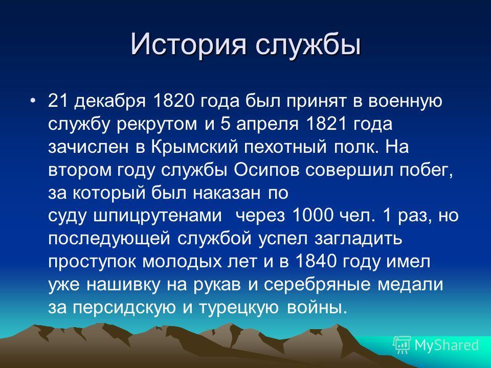 История службы 21 декабря 1820 года был принят в военную службу рекрутом и 5 апреля 1821 года зачислен в Крымский пехотный полк. На втором году службы Осипов совершил побег, за который был наказан по суду шпицрутенами через 1000 чел. 1 раз, но послед