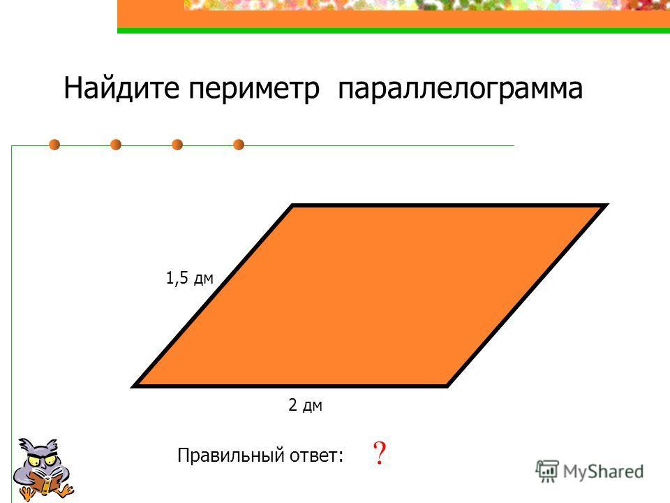 Найдите периметр параллелограмма 1,5 дм 2 дм Правильный ответ: 7 дм ?