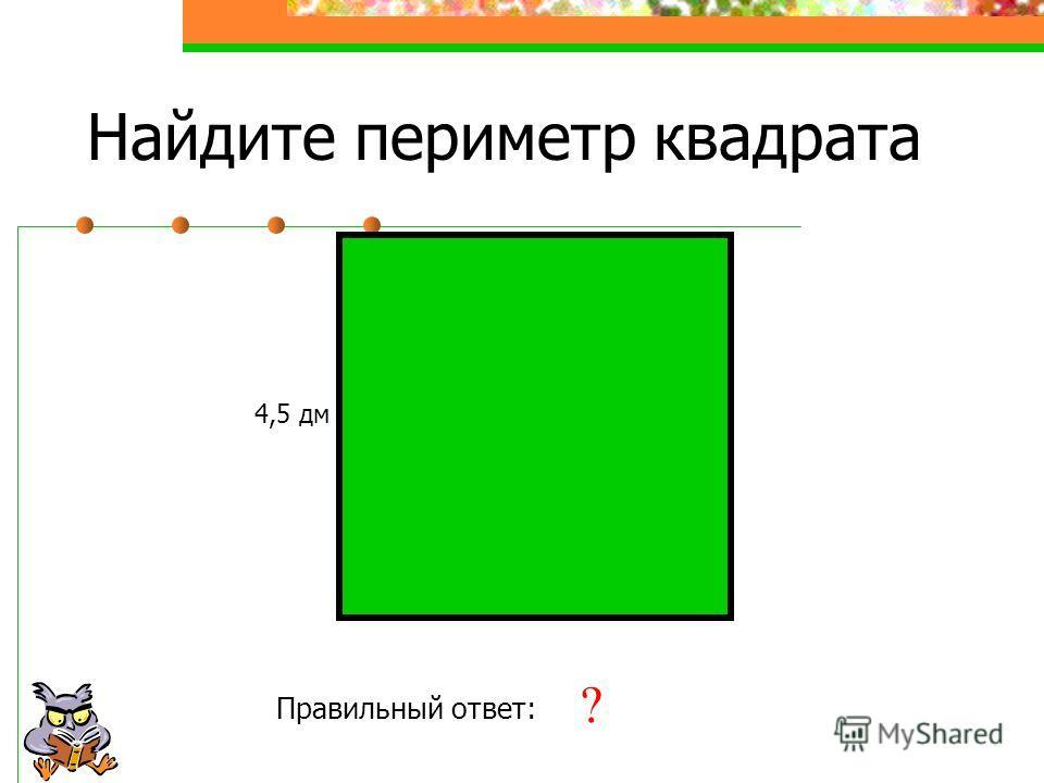 Найдите периметр квадрата 4,5 дм Правильный ответ: 18 дм ?