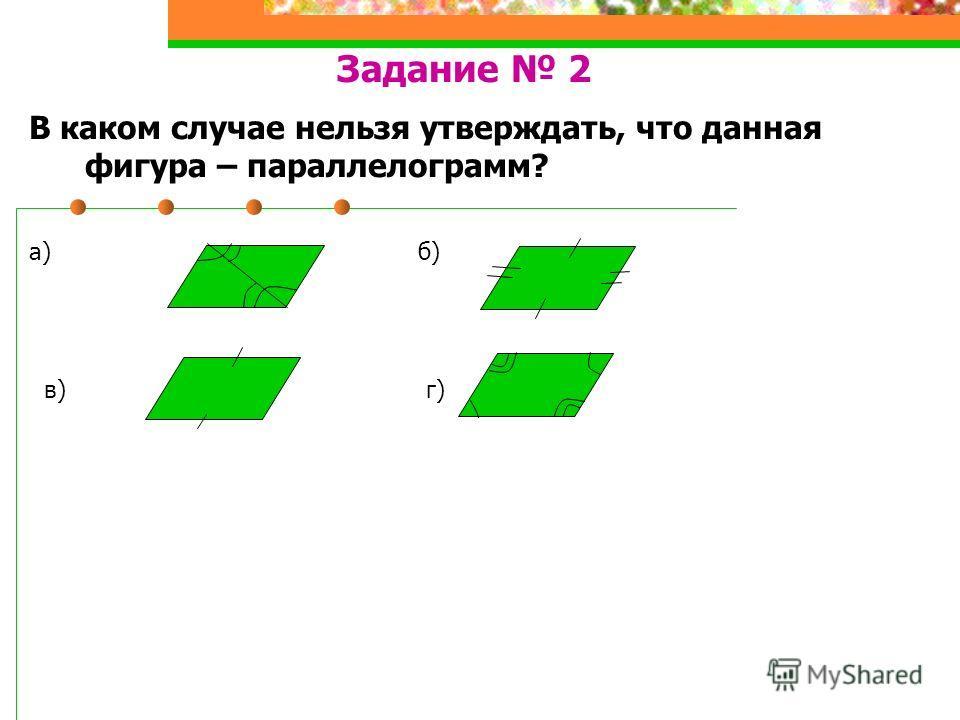 Задание 2 В каком случае нельзя утверждать, что данная фигура – параллелограмм? а) б) в) г)