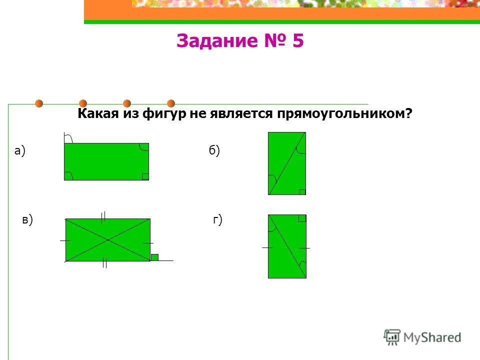 Задание 5 Какая из фигур не является прямоугольником? а) б) в) г)