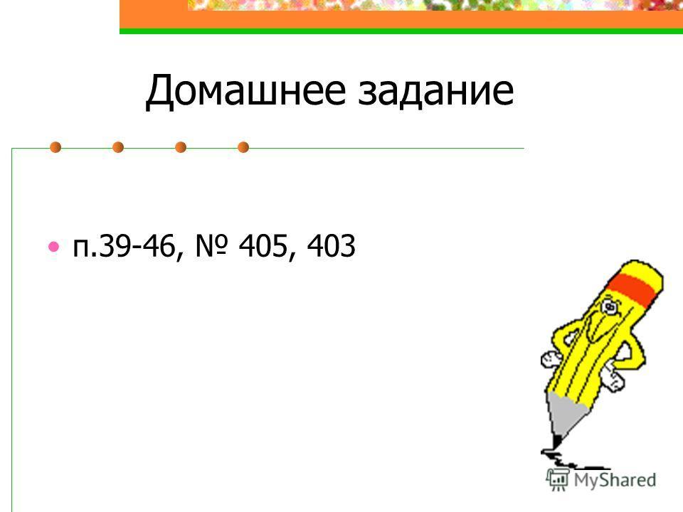 Домашнее задание п.39-46, 405, 403