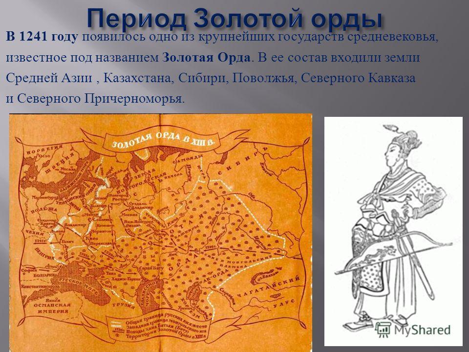 В 1241 году появилось одно из крупнейших государств средневековья, известное под названием Золотая Орда. В ее состав входили земли Средней Азии, Казахстана, Сибири, Поволжья, Северного Кавказа и Северного Причерноморья.