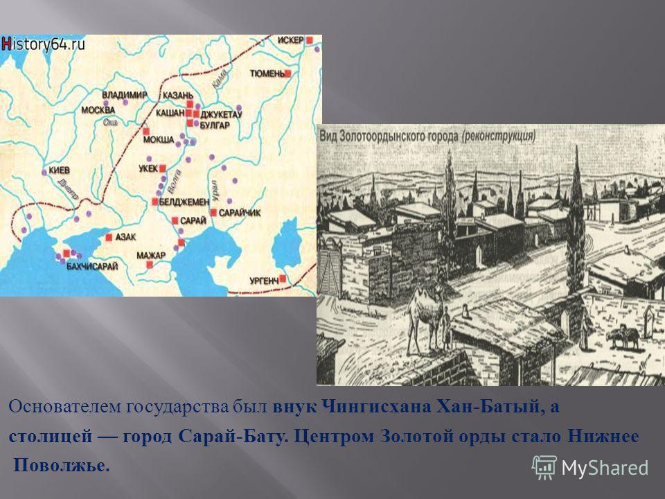 Основателем государства был внук Чингисхана Хан - Батый, а столицей город Сарай - Бату. Центром Золотой орды стало Нижнее Поволжье.