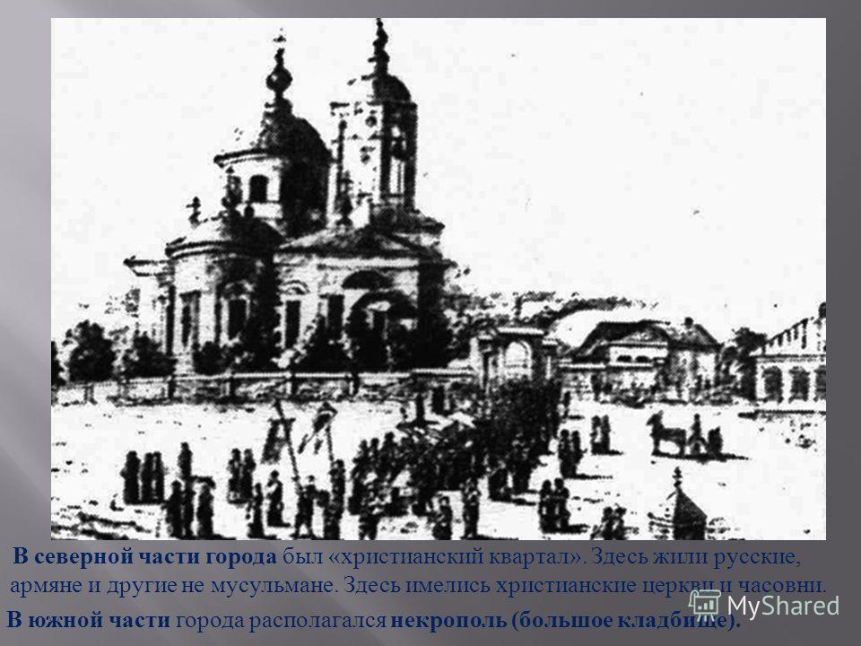 В северной части города был « христианский квартал ». Здесь жили русские, армяне и другие не мусульмане. Здесь имелись христианские церкви и часовни. В южной части города располагался некрополь ( большое кладбище ).