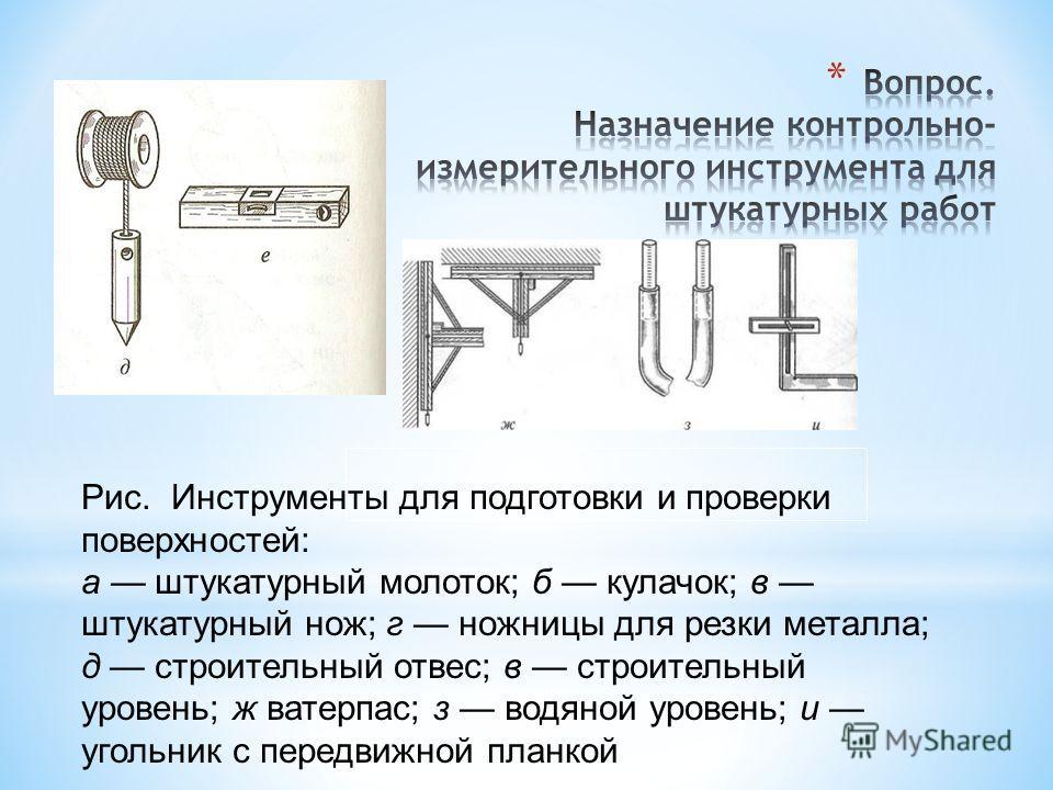 Рис. Инструменты для подготовки и проверки поверхностей: а штукатурный молоток; б кулачок; в штукатурный нож; г ножницы для резки металла; д строительный отвес; в строительный уровень; ж ватерпас; з водяной уровень; и угольник с передвижной планкой