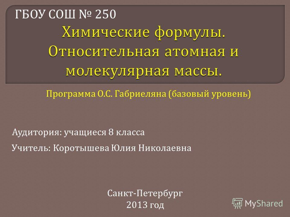 Учитель : Коротышева Юлия Николаевна ГБОУ СОШ 250 Аудитория : учащиеся 8 класса Санкт - Петербург 2013 год Программа О. С. Габриеляна ( базовый уровень )