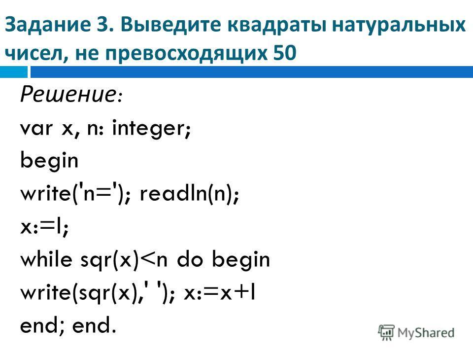 Задание 3. Выведите квадраты натуральных чисел, не превосходящих 50 Решение : var x, n: integer; begin write('n='); readln(n); x:=l; while sqr(x)